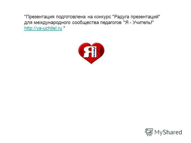 Презентация подготовлена на конкурс Радуга презентаций для международного сообщества педагогов Я - Учитель! http://ya-uchitel.ruhttp://ya-uchitel.ru