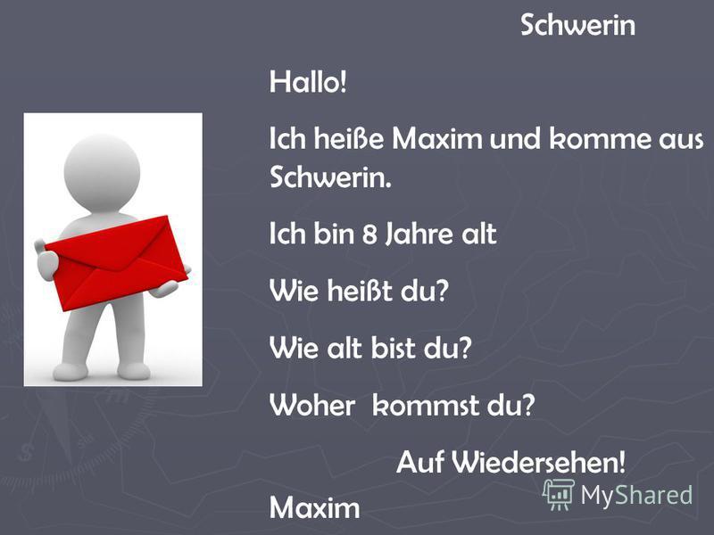 Schwerin Hallo! Ich heiße Maxim und komme aus Schwerin. Ich bin 8 Jahre alt Wie heißt du? Wie alt bist du? Woher kommst du? Auf Wiedersehen! Maxim