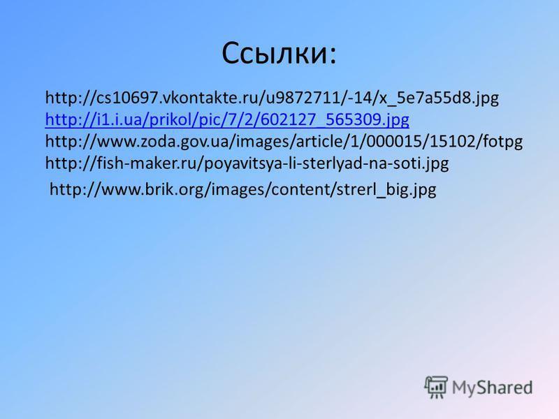 Ссылки: http://cs10697.vkontakte.ru/u9872711/-14/x_5e7a55d8. jpg http://i1.i.ua/prikol/pic/7/2/602127_565309. jpg http://www.zoda.gov.ua/images/article/1/000015/15102/fotpg http://fish-maker.ru/poyavitsya-li-sterlyad-na-soti.jpg http://www.brik.org/i