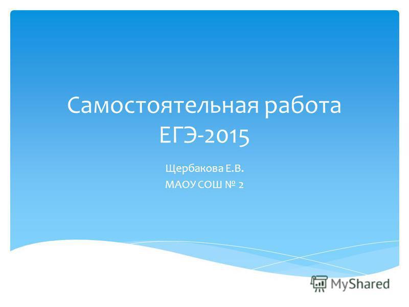 Самостоятельная работа ЕГЭ-2015 Щербакова Е.В. МАОУ СОШ 2