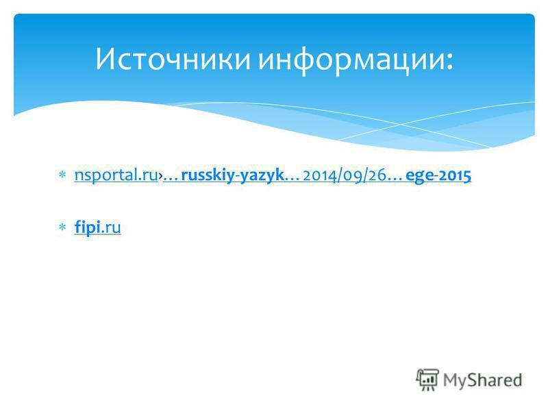 nsportal.ru…russkiy-yazyk…2014/09/26…ege-2015 nsportal.ru…russkiy-yazyk…2014/09/26…ege-2015 fipi.ru fipi.ru Источники информации: