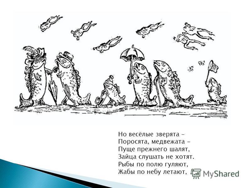 Но весёлые зверята - Поросята, медвежата - Пуще прежнего шалят, Зайца слушать не хотят. Рыбы по полю гуляют, Жабы по небу летают,