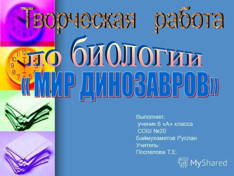 Выполнил: ученик 6 «А» класса СОШ 20 Баймухаметов Руслан Учитель: Поспелова Т.Е.