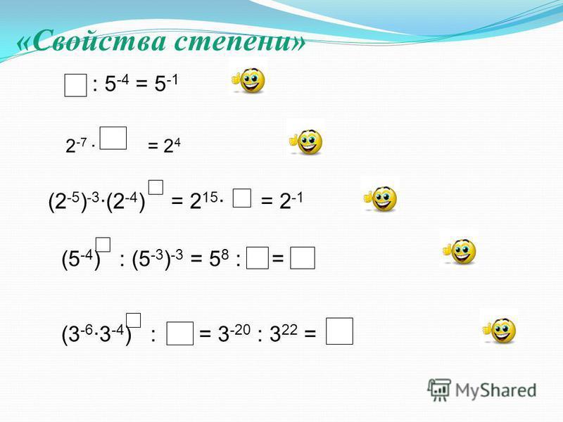 «Свойства степени» : 5 -4 = 5 -1 2 -7 = 2 4 (2 -5 ) -3 (2 -4 ) = 2 15 = 2 -1 (5 -4 ) : (5 -3 ) -3 = 5 8 : = (3 -6 3 -4 ) : = 3 -20 : 3 22 =