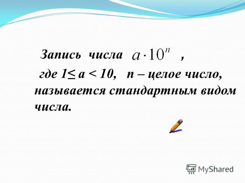 Запись числа, где 1 а < 10, n – целое число, называется стандартным видом числа.