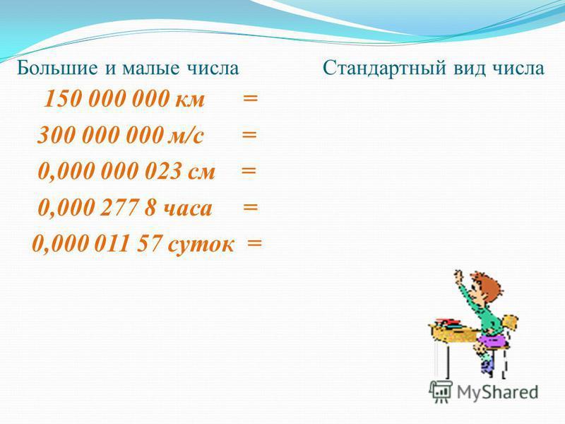 Большие и малые числа Стандартный вид числа 150 000 000 км = 300 000 000 м/с = 0,000 000 023 см = 0,000 277 8 часа = 0,000 011 57 суток =