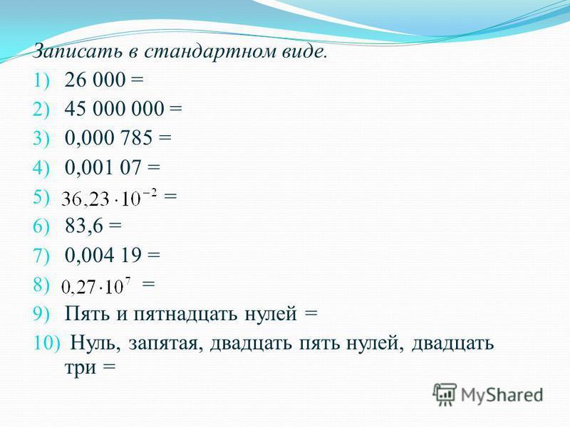 Записать в стандартном виде. 1) 26 000 = 2) 45 000 000 = 3) 0,000 785 = 4) 0,001 07 = 5) = 6) 83,6 = 7) 0,004 19 = 8) = 9) Пять и пятнадцать нулей = 10) Нуль, запятая, двадцать пять нулей, двадцать три =