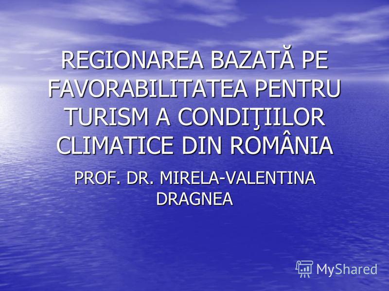 REGIONAREA BAZATĂ PE FAVORABILITATEA PENTRU TURISM A CONDIŢIILOR CLIMATICE DIN ROMÂNIA PROF. DR. MIRELA-VALENTINA DRAGNEA