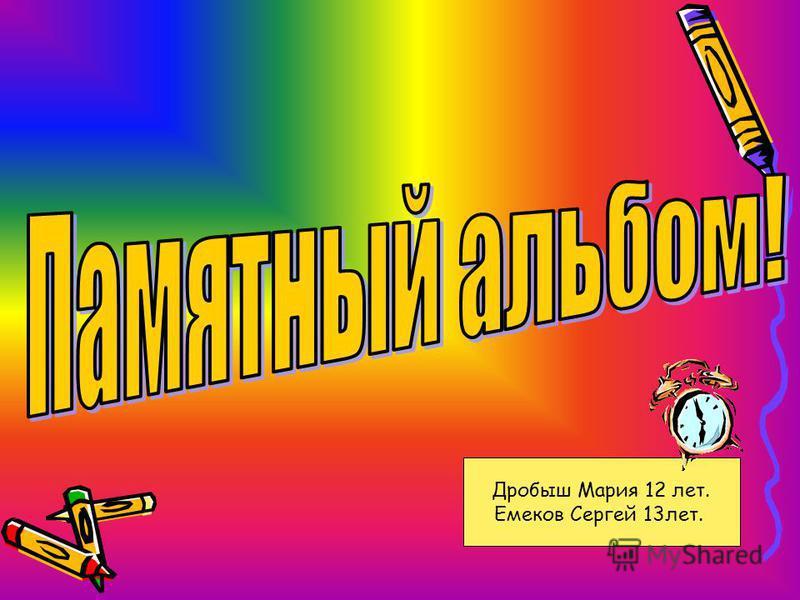 Дробыш Мария 12 лет. Емеков Сергей 13 лет.