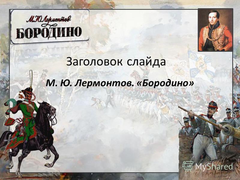 Заголовок слайда М. Ю. Лермонтов. «Бородино»