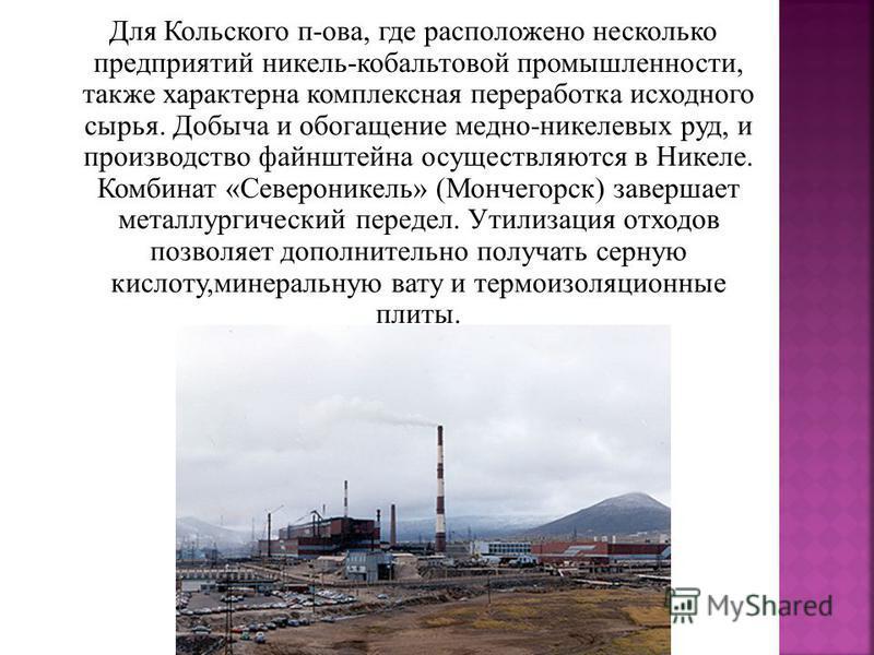 Для Кольского п-ова, где расположено несколько предприятий никель-кобальтовой промышленности, также характерна комплексная переработка исходного сырья. Добыча и обогащение медно-никелевых руд, и производство файнштейна осуществляются в Никеле. Комбин
