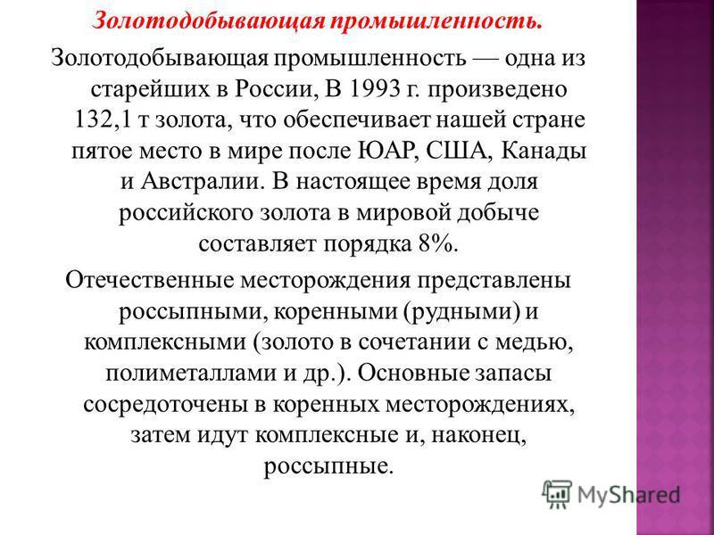 Золотодобывающая промышленность. Золотодобывающая промышленность одна из старейших в России, В 1993 г. произведено 132,1 т золота, что обеспечивает нашей стране пятое место в мире после ЮАР, США, Канады и Австралии. В настоящее время доля российского