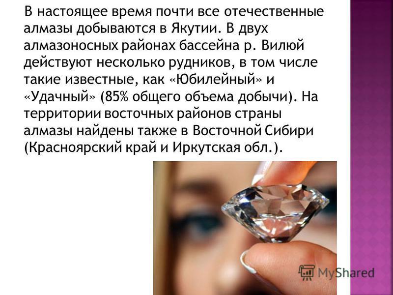В настоящее время почти все отечественные алмазы добываются в Якутии. В двух алмазоносных районах бассейна р. Вилюй действуют несколько рудников, в том числе такие известные, как «Юбилейный» и «Удачный» (85% общего объема добычи). На территории восто