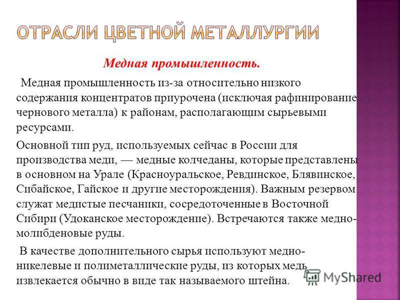 Медная промышленность. Медная промышленность из-за относительно низкого содержания концентратов приурочена (исключая рафинирование чернового металла) к районам, располагающим сырьевыми ресурсами. Основной тип руд, используемых сейчас в России для про