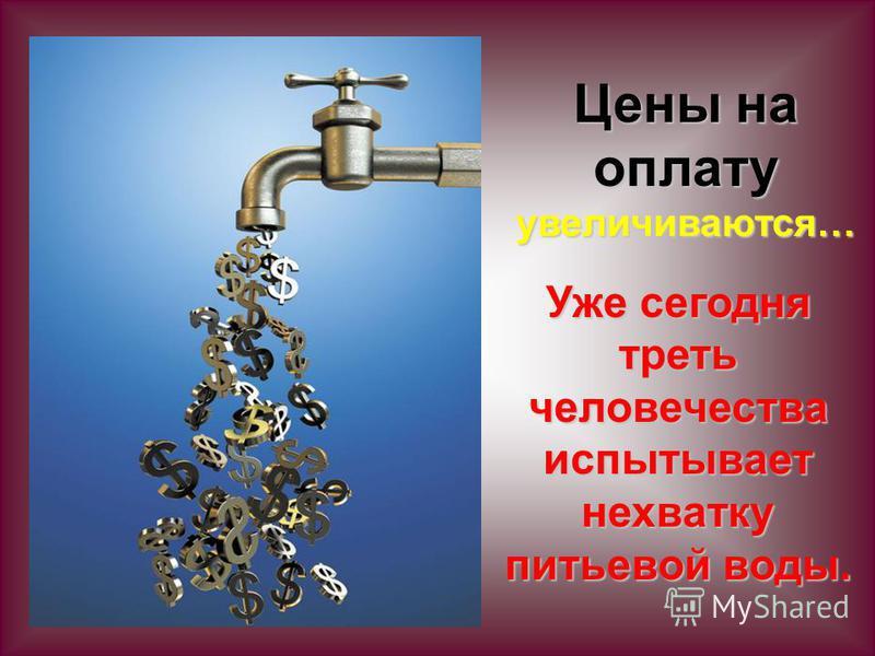 Цены на оплату увеличиваются… Уже сегодня треть человечества испытывает нехватку питьевой воды.