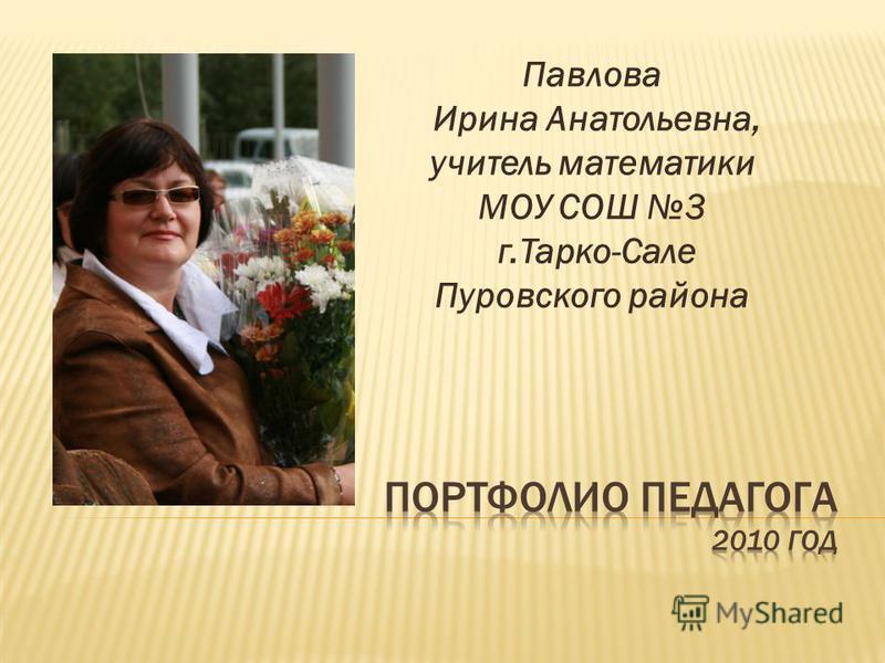 Павлова Ирина Анатольевна, учитель математики МОУ СОШ 3 г.Тарко-Сале Пуровского района
