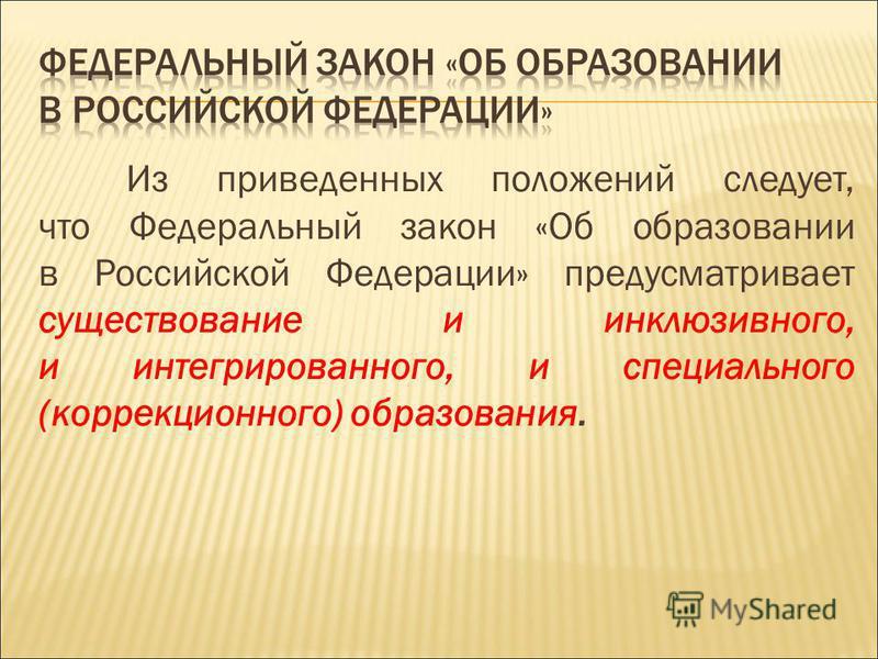 Из приведенных положений следует, что Федеральный закон «Об образовании в Российской Федерации» предусматривает существование и инклюзивного, и интегрированного, и специального (коррекционного) образования.