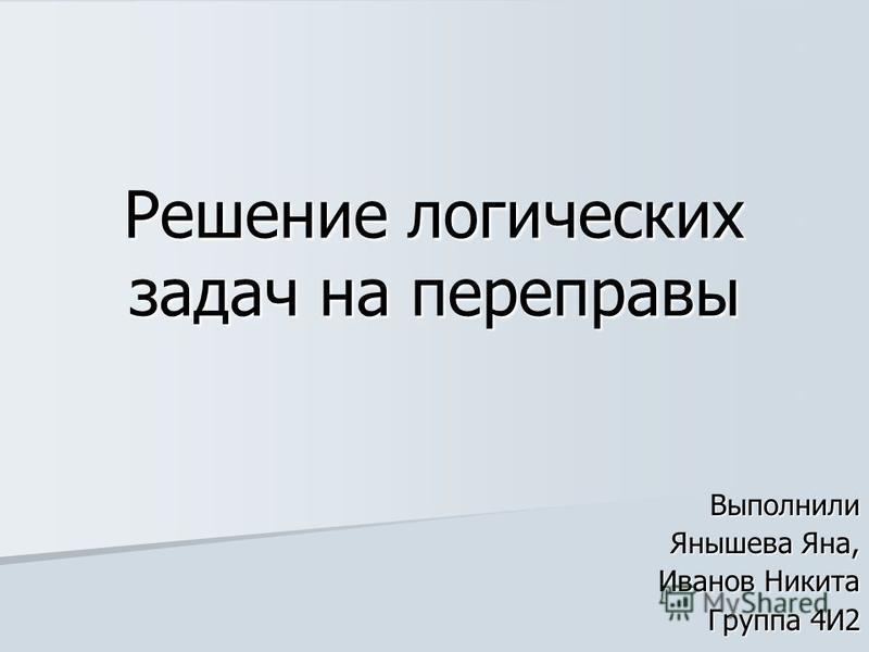 Решение логических задач на переправы Выполнили Янышева Яна, Иванов Никита Группа 4И2