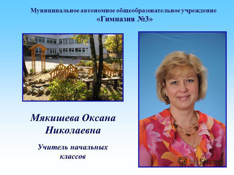 Мякишева Оксана Николаевна Учитель начальных классов Муниципальное автономное общеобразовательное учреждение «Гимназия 3»