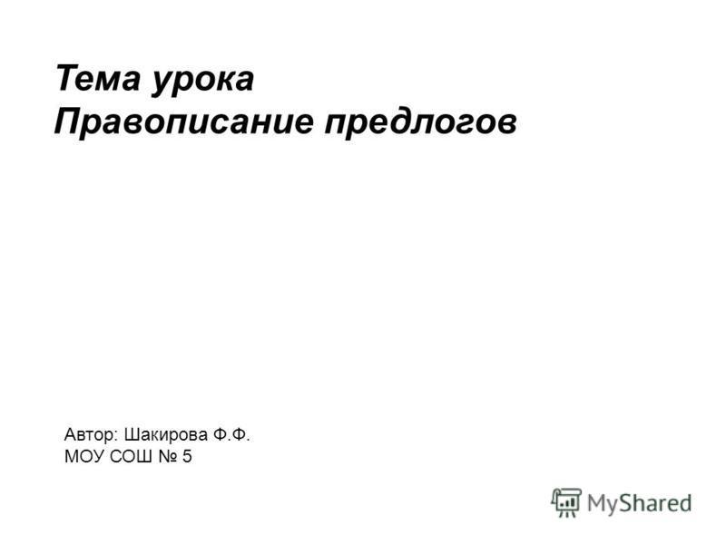 Тема урока Правописание предлогов Автор: Шакирова Ф.Ф. МОУ СОШ 5
