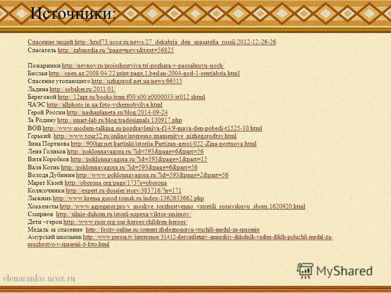 Источники: Спасение людей http://kruf73.ucoz.ru/news/27_dekabrja_den_spasatelja_rossii/2012-12-26-26 Спасатель http://zabmedia.ru/?page=news&text=56825http://zabmedia.ru/?page=news&text=56825 Пожарники http://nevnov.ru/proisshestviya/tri-pozhara-v-pa