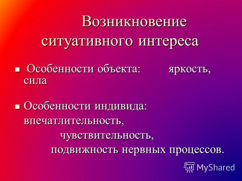 Возникновение ситуативного интереса Возникновение ситуативного интереса Особенности объекта: яркость, сила Особенности объекта: яркость, сила Особенности индивида: Особенности индивида: впечатлительность, впечатлительность, чувствительность, чувствит