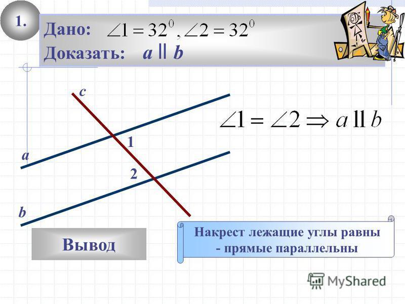1. Вывод Дано: Доказать: а ll b Накрест лежащие углы равны - прямые параллельны 2 1 с а b