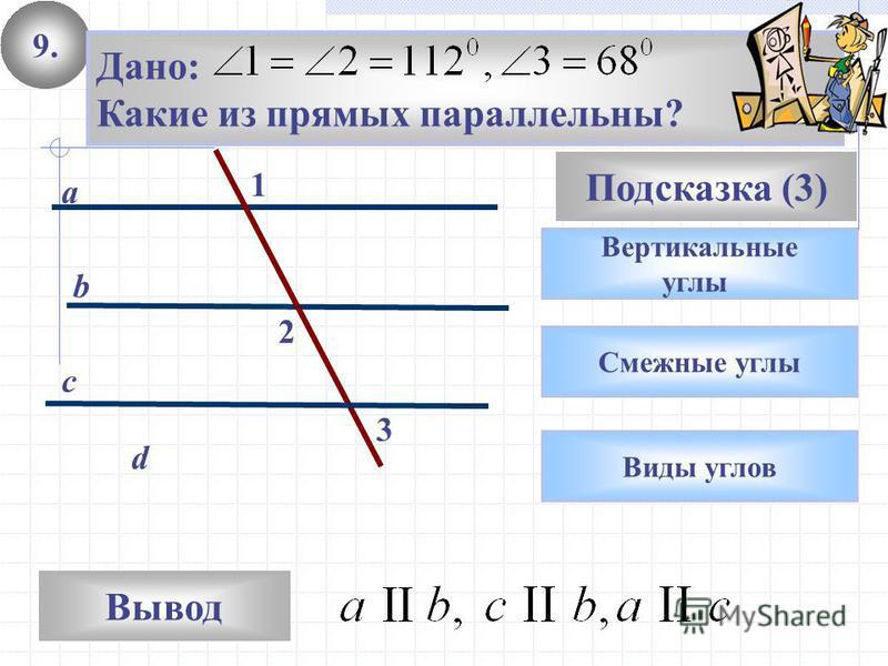 9. Вывод Подсказка (3) Вертикальные углы c d a b Дано: Какие из прямых параллельны? Смежные углы Виды углов 1 3 2