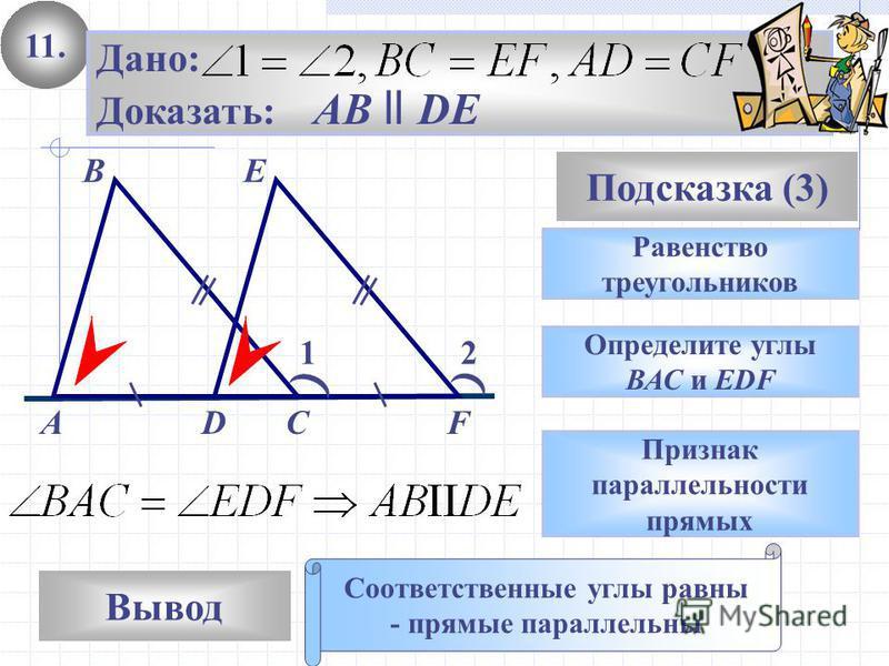 11. Вывод Подсказка (3) Равенство треугольников Соответственные углы равны - прямые параллельны А Дано: Доказать: AB ll DE Определите углы ВАС и EDF Признак параллельности прямых 12 В СD E F