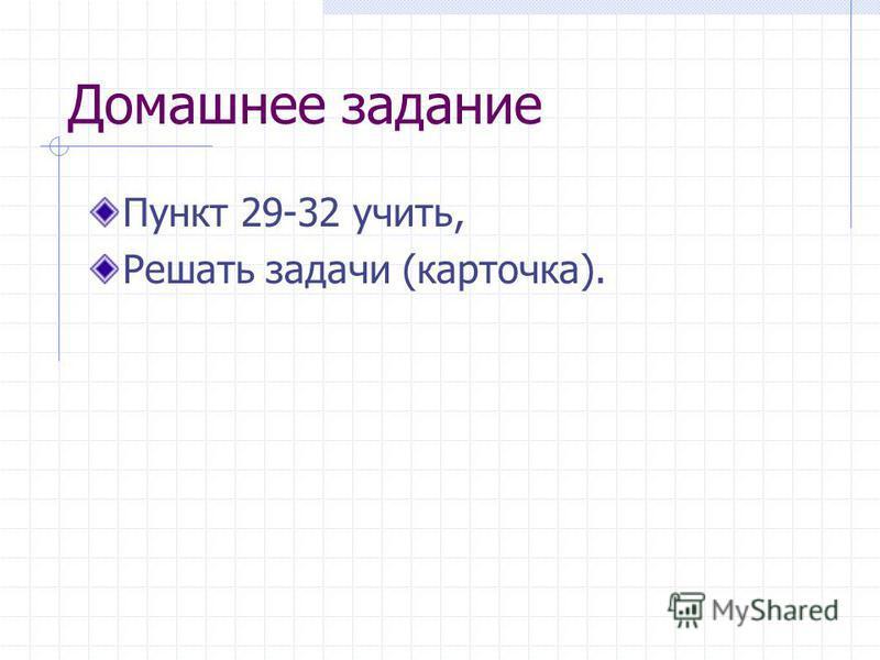 Домашнее задание Пункт 29-32 учить, Решать задачи (карточка).