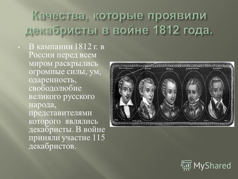 В кампании 1812 г. в России перед всем миром раскрылись огромные силы, ум, одаренность, свободолюбие великого русского народа, представителями которого являлись декабристы. В войне приняли участие 115 декабристов.