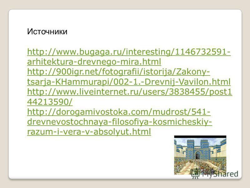 Источники http://www.bugaga.ru/interesting/1146732591- arhitektura-drevnego-mira.html http://900igr.net/fotografii/istorija/Zakony- tsarja-KHammurapi/002-1.-Drevnij-Vavilon.html http://www.liveinternet.ru/users/3838455/post1 44213590/ http://dorogami