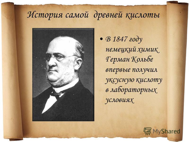 История самой древней кислоты В 1847 году немецкий химик Герман Кольбе впервые получил уксусную кислоту в лабораторных условиях