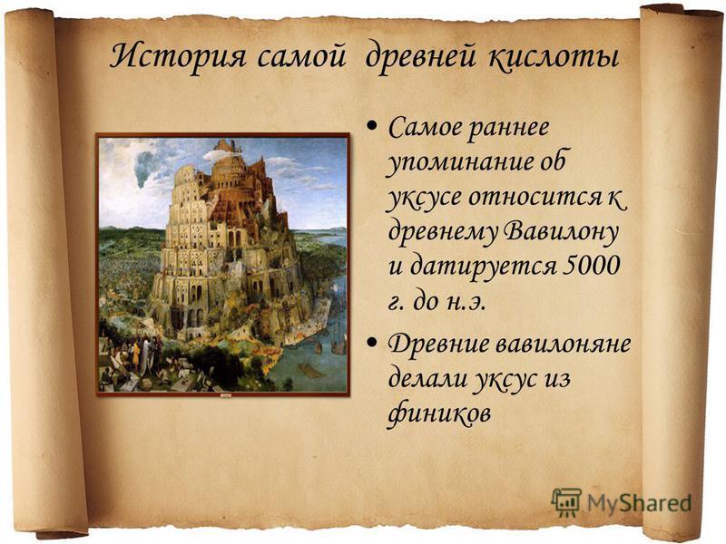 История самой древней кислоты Самое раннее упоминание об уксусе относится к древнему Вавилону и датируется 5000 г. до н.э. Древние вавилоняне делали уксус из фиников