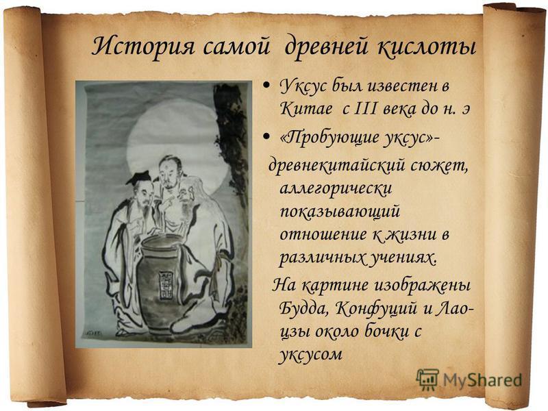 История самой древней кислоты Уксус был известен в Китае с III века до н. э «Пробующие уксус»- древнекитайский сюжет, аллегорически показывающий отношение к жизни в различных учениях. На картине изображены Будда, Конфуций и Лао- цзы около бочки с укс