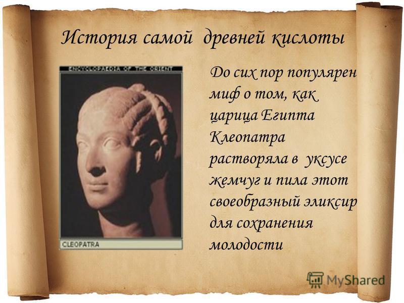 История самой древней кислоты До сих пор популярен миф о том, как царица Египта Клеопатра растворяла в уксусе жемчуг и пила этот своеобразный эликсир для сохранения молодости