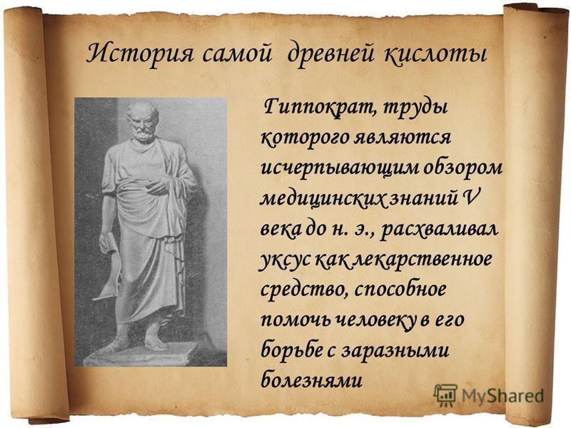 История самой древней кислоты Гиппократ, труды которого являются исчерпывающим обзором медицинских знаний V века до н. э., расхваливал уксус как лекарственное средство, способное помочь человеку в его борьбе с заразными болезнями