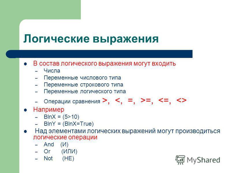Логические выражения В состав логического выражения могут входить – Числа – Переменные числового типа – Переменные строкового типа – Переменные логического типа – Операции сравнения >, =, Например – BlnX = (5>10) – BlnY = (BlnX=True) Над элементами л