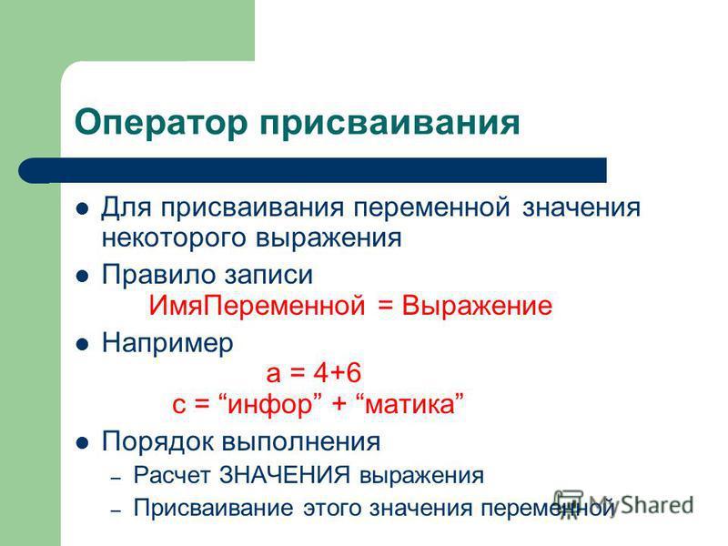 Оператор присваивания Для присваивания переменной значения некоторого выражения Правило записи Имя Переменной = Выражение Например а = 4+6 с = информ + мастика Порядок выполнения – Расчет ЗНАЧЕНИЯ выражения – Присваивание этого значения переменной