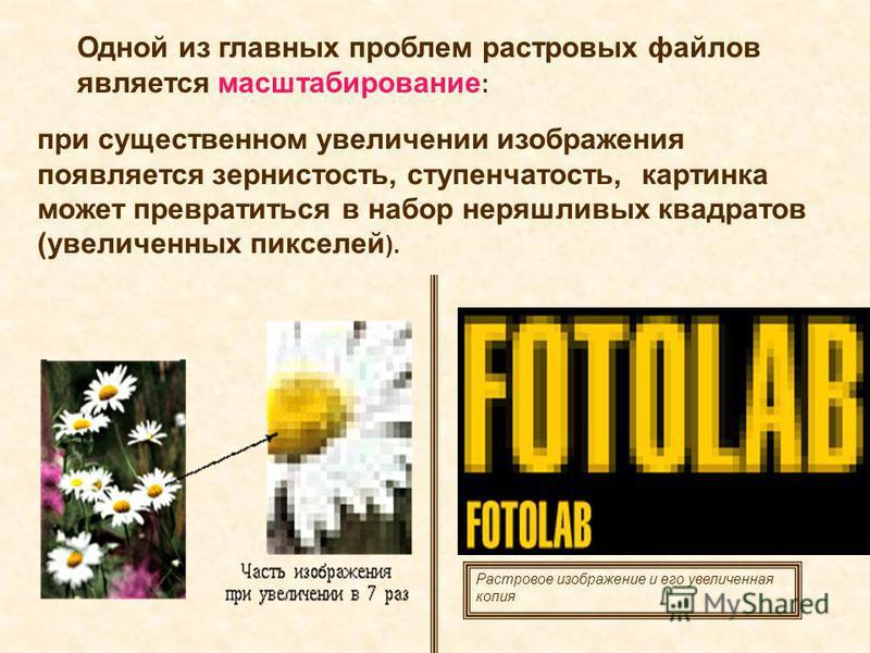 Одной из главных проблем растровых файлов является масштабирование : при существенном увеличении изображения появляется зернистость, ступенчатость, картинка может превратиться в набор неряшливых квадратов (увеличенных пикселей ). Растровое изображени