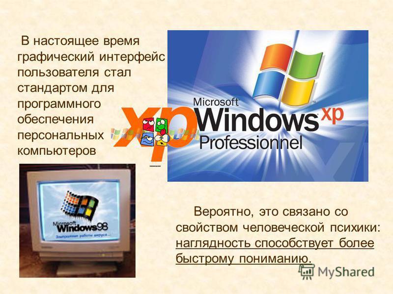 В настоящее время графический интерфейс пользователя стал стандартом для программного обеспечения персональных компьютеров Вероятно, это связано со свойством человеческой психики: наглядность способствует более быстрому пониманию.