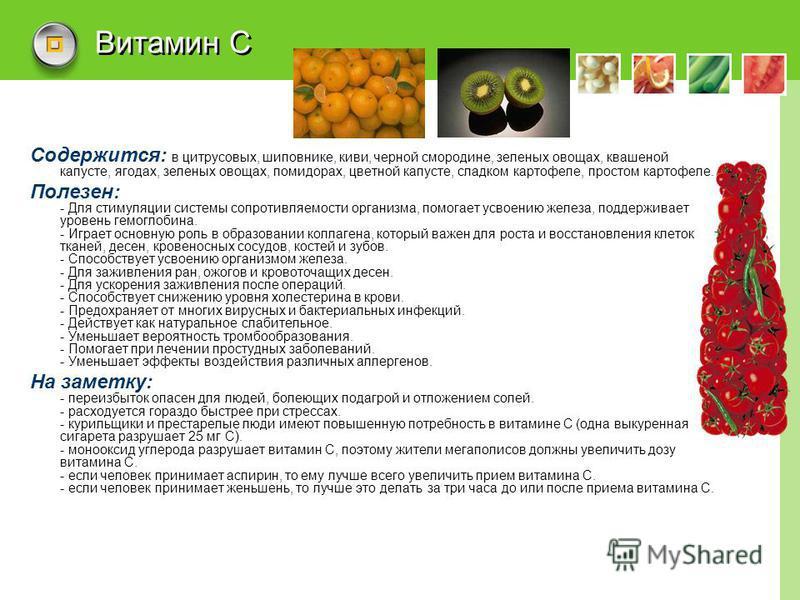 Витамин С Содержится: в цитрусовых, шиповнике, киви, черной смородине, зеленых овощах, квашеной капусте, ягодах, зеленых овощах, помидорах, цветной капусте, сладком картофеле, простом картофеле. Полезен: - Для стимуляции системы сопротивляемости орга