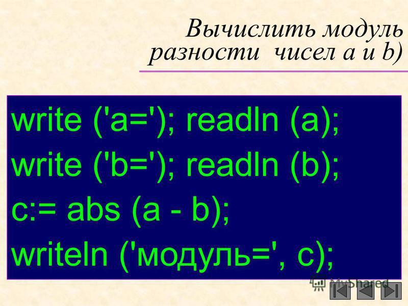 Вычислить модуль разности чисел a и b) write ('a='); readln (a); write ('b='); readln (b); c:= abs (a - b); writeln ('модуль=', с);