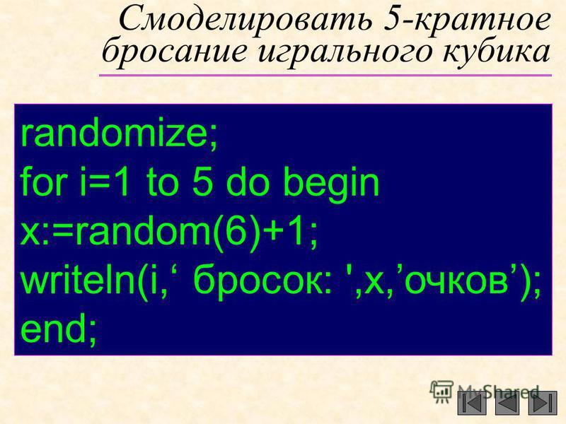 Смоделировать 5-кратное бросание игрального кубика randomize; for i=1 to 5 do begin x:=random(6)+1; writeln(i, бросок: ',x,очков); end;