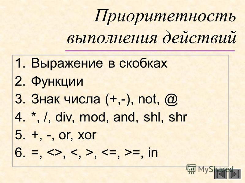 Приоритетность выполнения действий 1. Выражение в скобках 2. Функции 3. Знак числа (+,-), not, @ 4.*, /, div, mod, and, shl, shr 5.+, -, or, xor 6.=, <>,, =, in