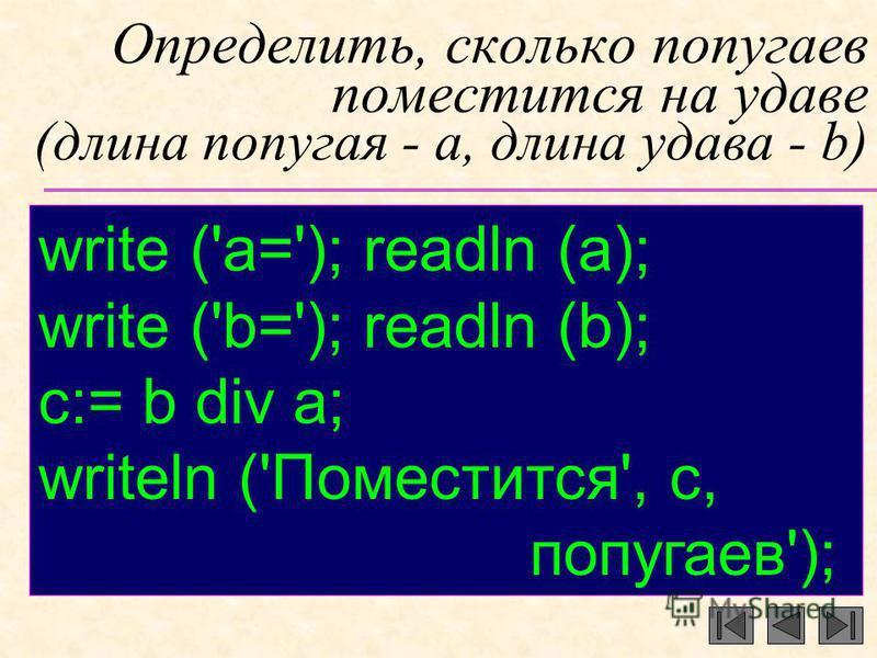 Определить, сколько попугаев поместится на удаве (длина попугая - a, длина удава - b) write ('a='); readln (a); write ('b='); readln (b); c:= b div a; writeln ('Поместится', с, попугаев');