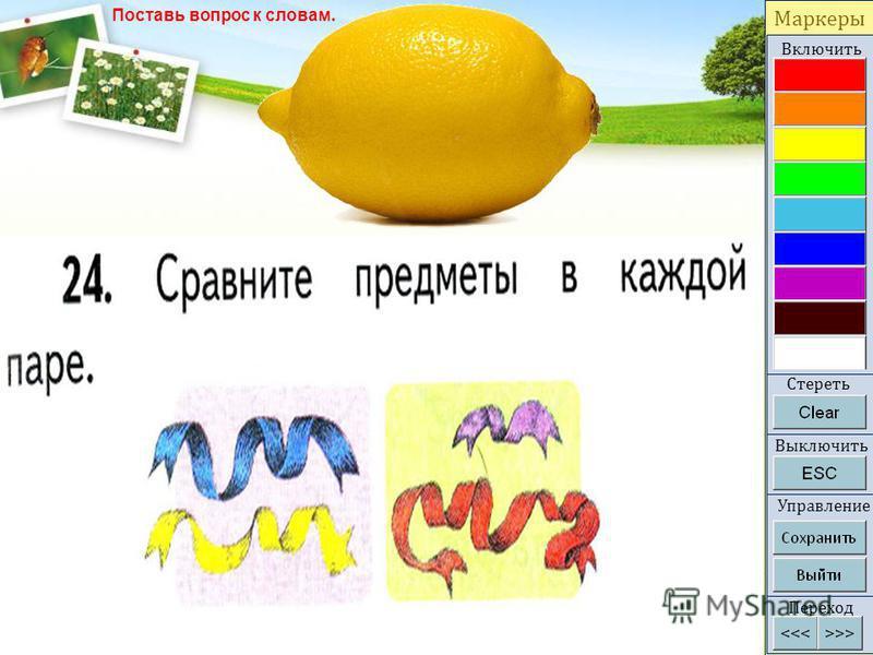 Маркеры Включить Стереть Выключить Переход Управление Что? лимон жёлтый кислый сочный Какой? предмет Поставь вопрос к словам.
