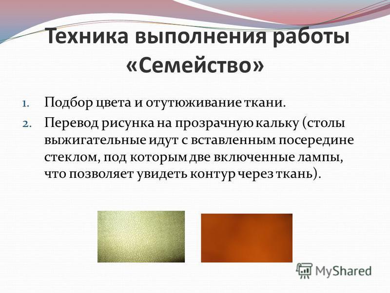 Техника выполнения работы «Семейство» 1. Подбор цвета и отутюживание ткани. 2. Перевод рисунка на прозрачную кальку (столы выжигательные идут с вставленным посередине стеклом, под которым две включенные лампы, что позволяет увидеть контур через ткань
