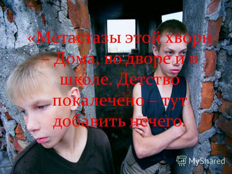 «Метастазы этой хвори – Дома, во дворе и в школе. Детство покалечено – тут добавить нечего.