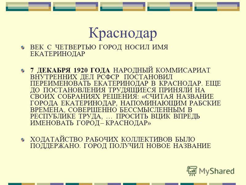 Краснодар ВЕК С ЧЕТВЕРТЬЮ ГОРОД НОСИЛ ИМЯ ЕКАТЕРИНОДАР 7 ДЕКАБРЯ 1920 ГОДА НАРОДНЫЙ КОММИСАРИАТ ВНУТРЕННИХ ДЕЛ РСФСР ПОСТАНОВИЛ ПЕРЕИМЕНОВАТЬ ЕКАТЕРИНОДАР В КРАСНОДАР. ЕЩЕ ДО ПОСТАНОВЛЕНИЯ ТРУДЯЩИЕСЯ ПРИНЯЛИ НА СВОИХ СОБРАНИЯХ РЕШЕНИЯ: «СЧИТАЯ НАЗВАН